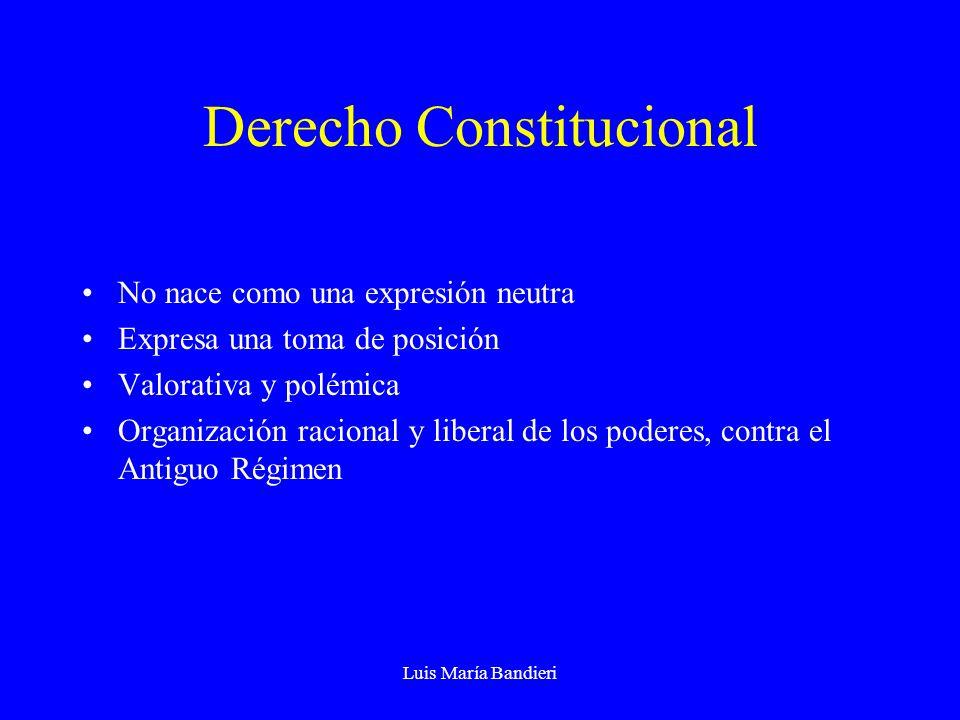 Luis María Bandieri Derecho Constitucional No nace como una expresión neutra Expresa una toma de posición Valorativa y polémica Organización racional y liberal de los poderes, contra el Antiguo Régimen