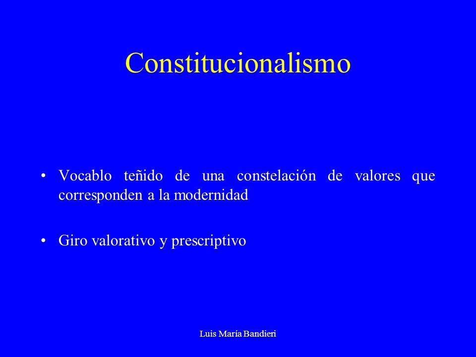Luis María Bandieri Constitucionalismo Vocablo teñido de una constelación de valores que corresponden a la modernidad Giro valorativo y prescriptivo