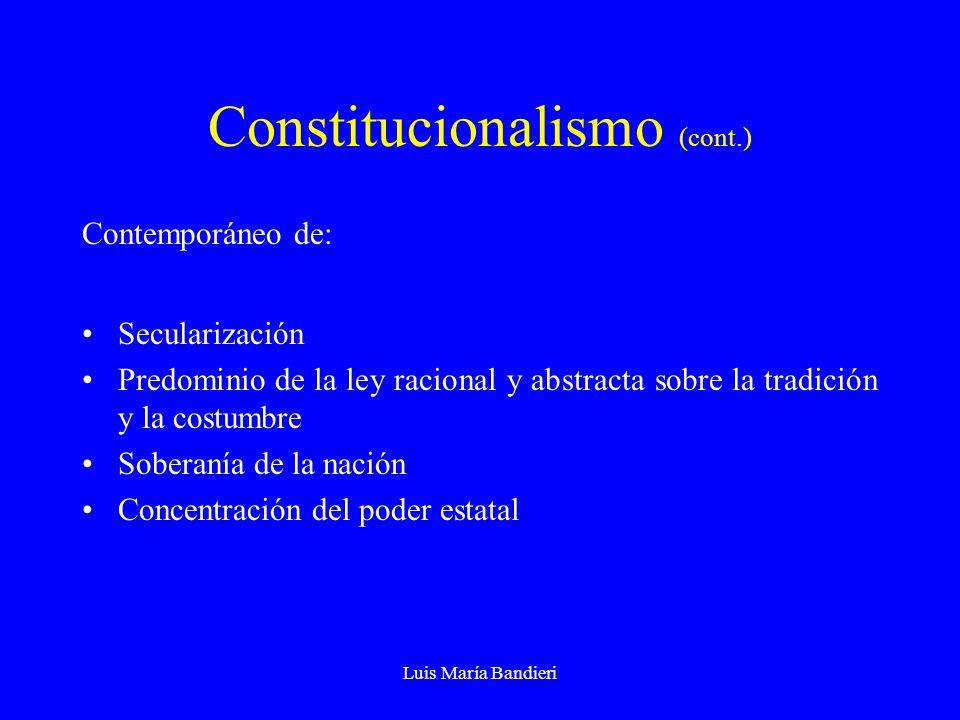 Luis María Bandieri Constitucionalismo (cont.) Contemporáneo de: Secularización Predominio de la ley racional y abstracta sobre la tradición y la costumbre Soberanía de la nación Concentración del poder estatal
