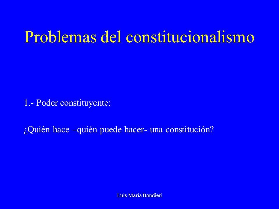 Luis María Bandieri Problemas del constitucionalismo 1.- Poder constituyente: ¿Quién hace –quién puede hacer- una constitución?