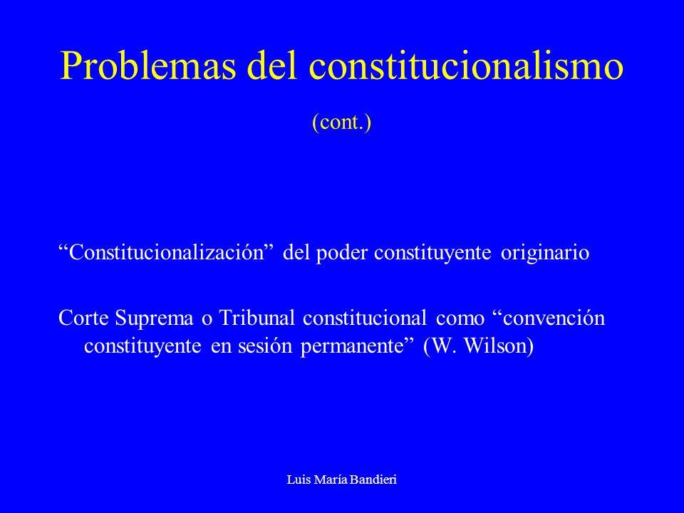 Luis María Bandieri Problemas del constitucionalismo (cont.) Constitucionalización del poder constituyente originario Corte Suprema o Tribunal constitucional como convención constituyente en sesión permanente (W.