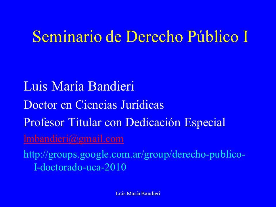 Luis María Bandieri Seminario de Derecho Público I Luis María Bandieri Doctor en Ciencias Jurídicas Profesor Titular con Dedicación Especial lmbandieri@gmail.com http://groups.google.com.ar/group/derecho-publico- I-doctorado-uca-2010