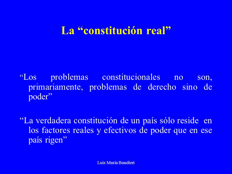Luis María Bandieri La constitución real Los problemas constitucionales no son, primariamente, problemas de derecho sino de poder La verdadera constitución de un país sólo reside en los factores reales y efectivos de poder que en ese país rigen