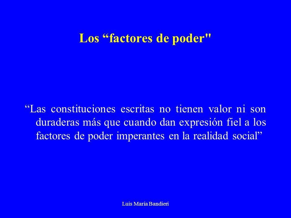 Luis María Bandieri Los factores de poder Las constituciones escritas no tienen valor ni son duraderas más que cuando dan expresión fiel a los factores de poder imperantes en la realidad social