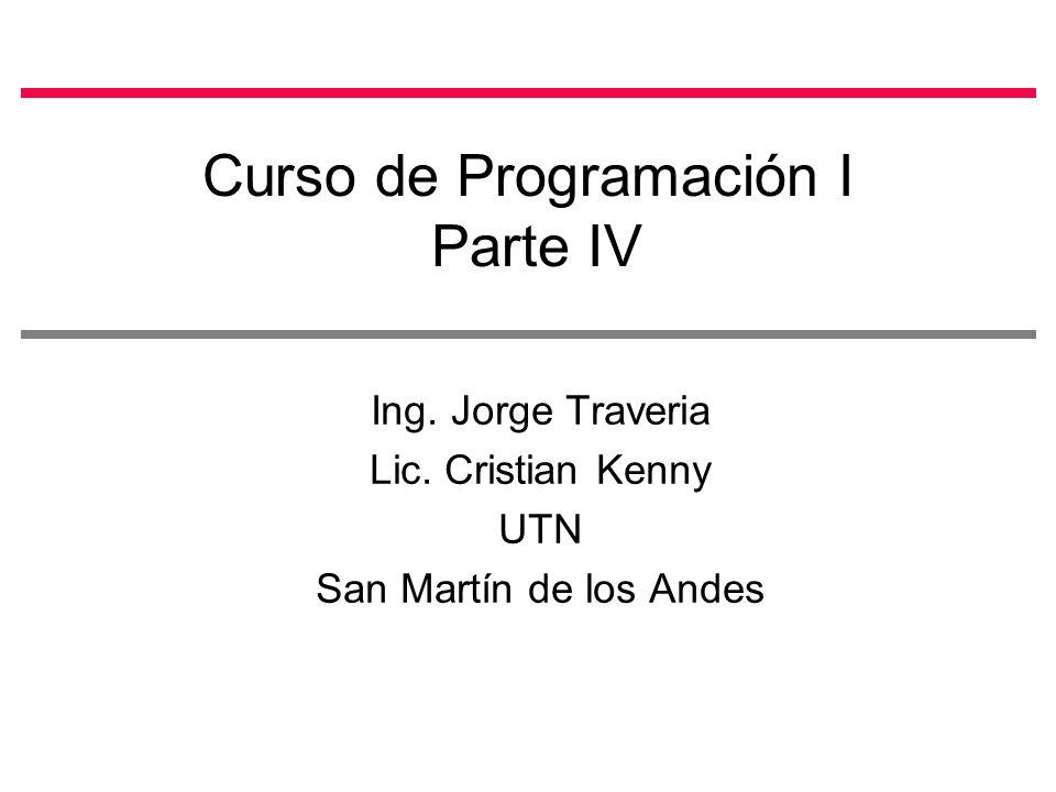Curso de Programación I Parte IV Ing. Jorge Traveria Lic. Cristian Kenny UTN San Martín de los Andes