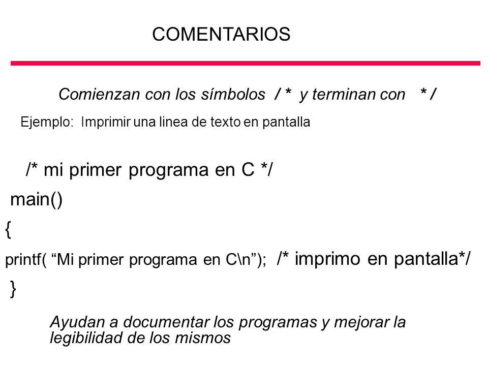 COMENTARIOS Comienzan con los símbolos / * y terminan con * / Ejemplo: Imprimir una linea de texto en pantalla /* mi primer programa en C */ main() {