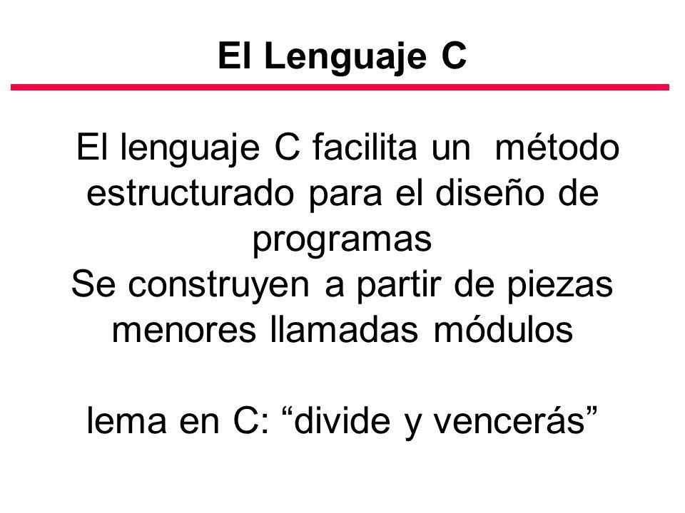El Lenguaje C El lenguaje C facilita un método estructurado para el diseño de programas Se construyen a partir de piezas menores llamadas módulos lema