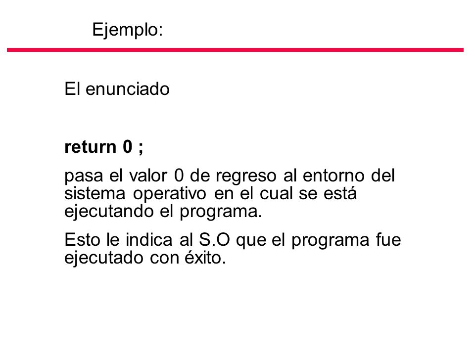 El enunciado return 0 ; pasa el valor 0 de regreso al entorno del sistema operativo en el cual se está ejecutando el programa. Esto le indica al S.O q