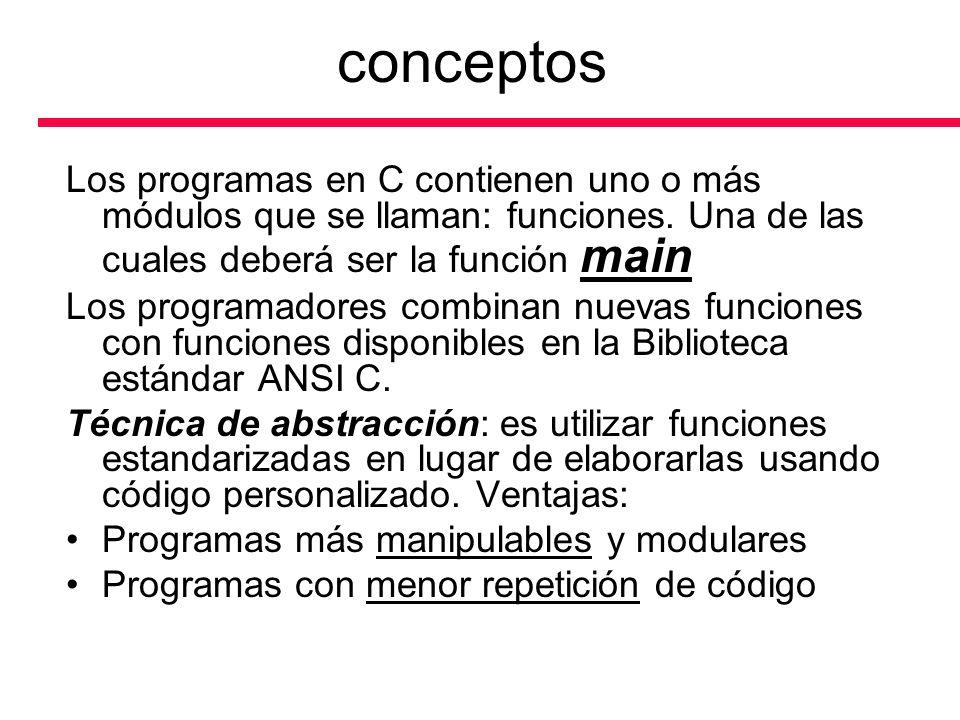 conceptos Los programas en C contienen uno o más módulos que se llaman: funciones. Una de las cuales deberá ser la función main Los programadores comb