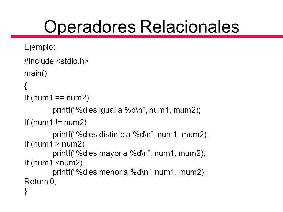 Operadores Relacionales Ejemplo: #include main() { If (num1 == num2) printf(%d es igual a %d\n, num1, mum2); If (num1 != num2) printf(%d es distinto a