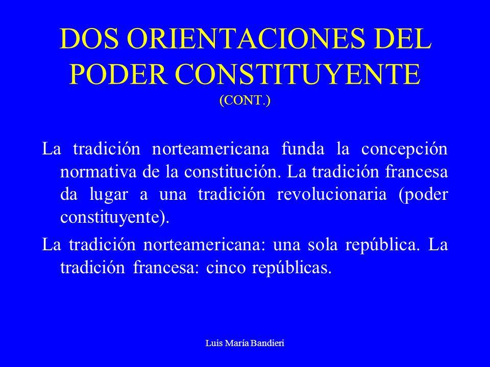 Luis María Bandieri DOS ORIENTACIONES DEL PODER CONSTITUYENTE (CONT.) La tradición norteamericana funda la concepción normativa de la constitución. La