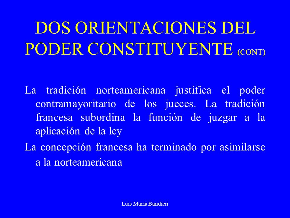 Luis María Bandieri DOS ORIENTACIONES DEL PODER CONSTITUYENTE (CONT) La tradición norteamericana justifica el poder contramayoritario de los jueces. L