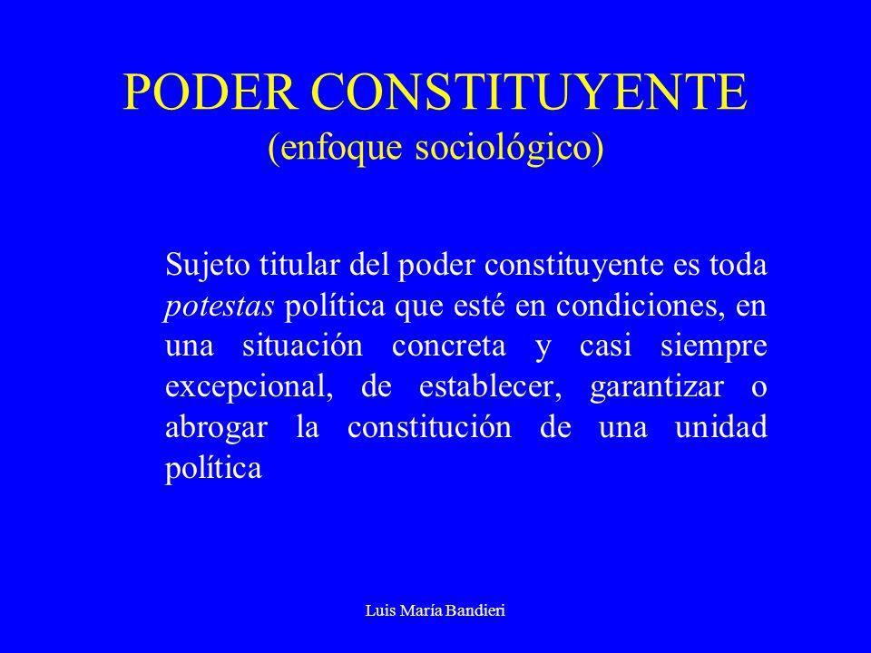 Luis María Bandieri PODER CONSTITUYENTE (enfoque sociológico) Sujeto titular del poder constituyente es toda potestas política que esté en condiciones