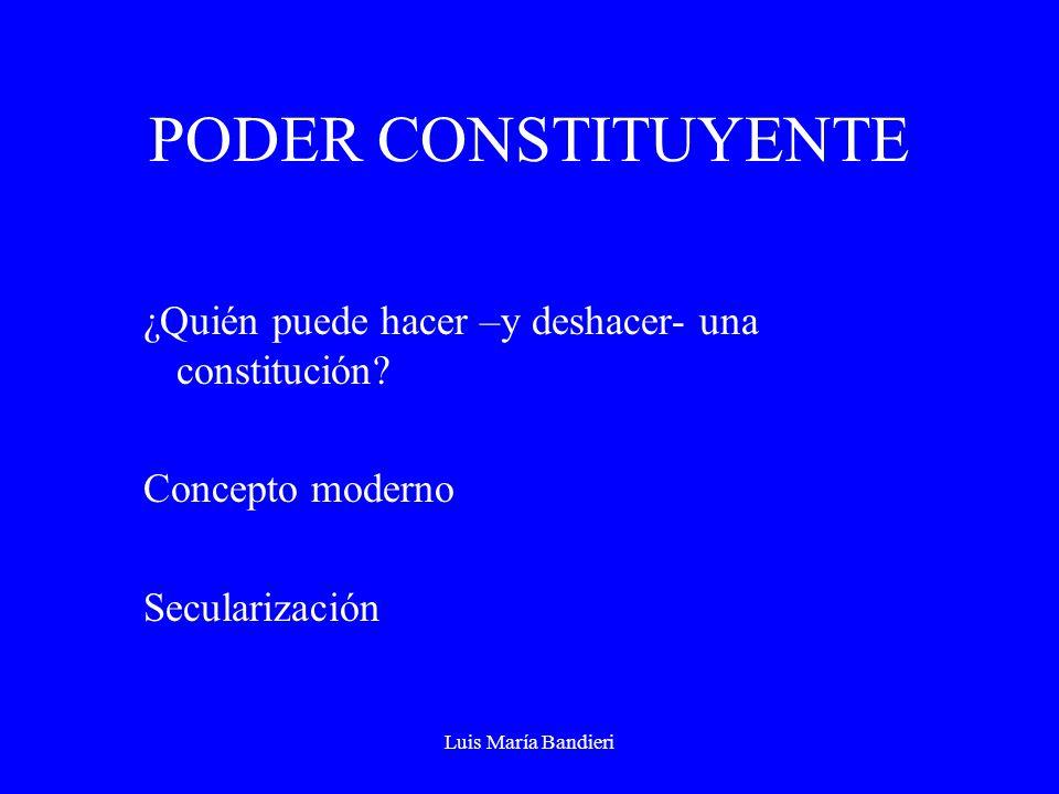 Luis María Bandieri PODER CONSTITUYENTE ¿Quién puede hacer –y deshacer- una constitución? Concepto moderno Secularización