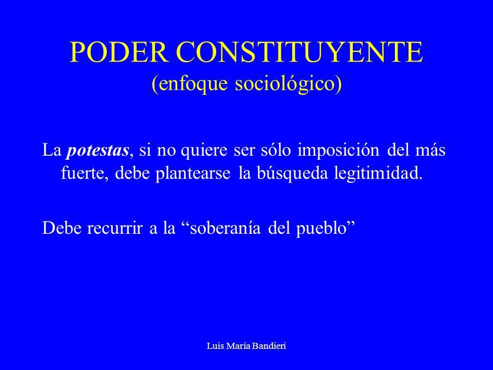 Luis María Bandieri PODER CONSTITUYENTE (enfoque sociológico) La potestas, si no quiere ser sólo imposición del más fuerte, debe plantearse la búsqued