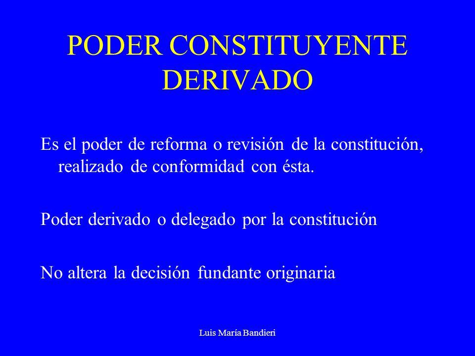 Luis María Bandieri PODER CONSTITUYENTE DERIVADO Es el poder de reforma o revisión de la constitución, realizado de conformidad con ésta. Poder deriva