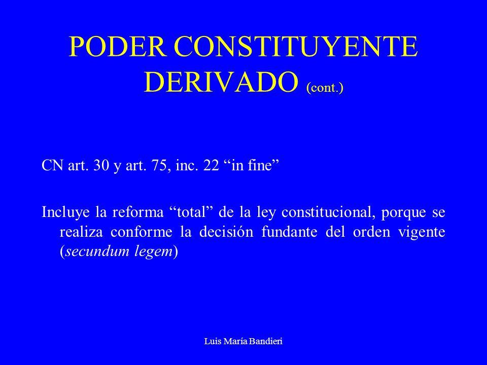 Luis María Bandieri PODER CONSTITUYENTE DERIVADO (cont.) CN art. 30 y art. 75, inc. 22 in fine Incluye la reforma total de la ley constitucional, porq