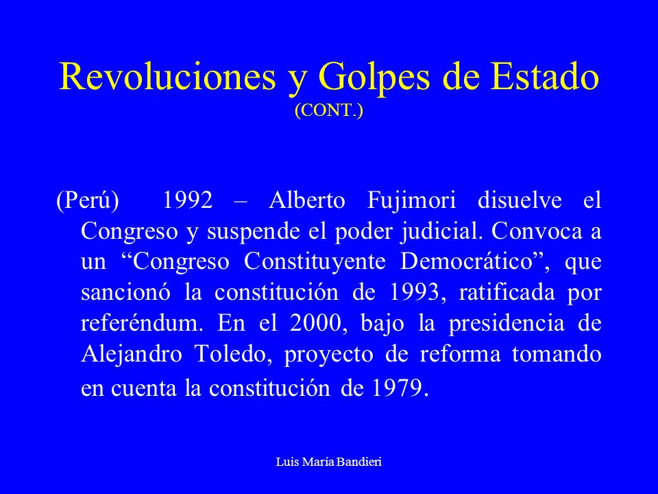 Luis María Bandieri Revoluciones y Golpes de Estado (CONT.) (Perú) 1992 – Alberto Fujimori disuelve el Congreso y suspende el poder judicial. Convoca