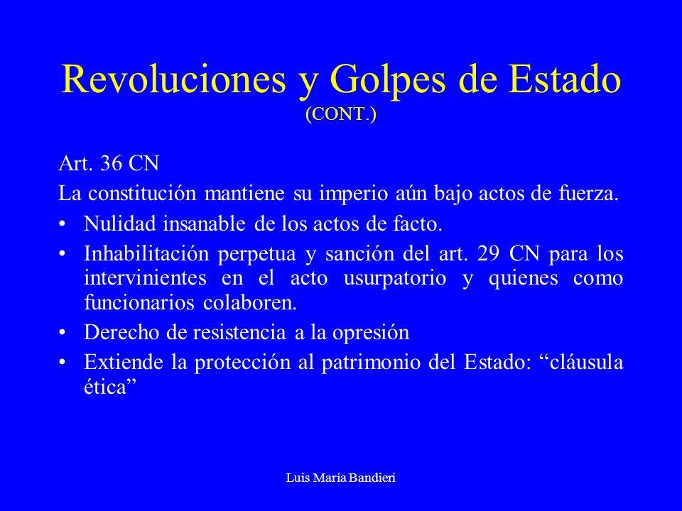 Luis María Bandieri Revoluciones y Golpes de Estado (CONT.) Art. 36 CN La constitución mantiene su imperio aún bajo actos de fuerza. Nulidad insanable