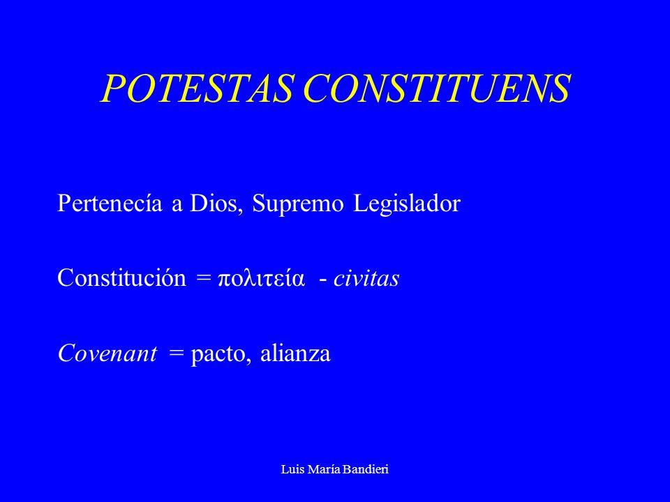 Luis María Bandieri POTESTAS CONSTITUENS Pertenecía a Dios, Supremo Legislador Constitución = πολιτεία - civitas Covenant = pacto, alianza