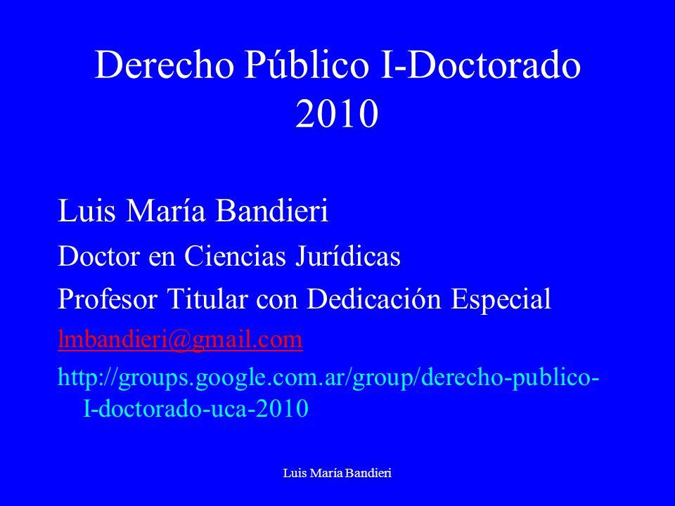 Luis María Bandieri Derecho Público I-Doctorado 2010 Luis María Bandieri Doctor en Ciencias Jurídicas Profesor Titular con Dedicación Especial lmbandi