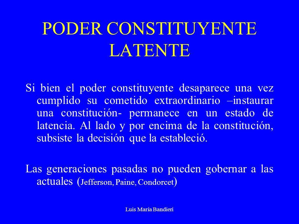 Luis María Bandieri PODER CONSTITUYENTE LATENTE Si bien el poder constituyente desaparece una vez cumplido su cometido extraordinario –instaurar una c