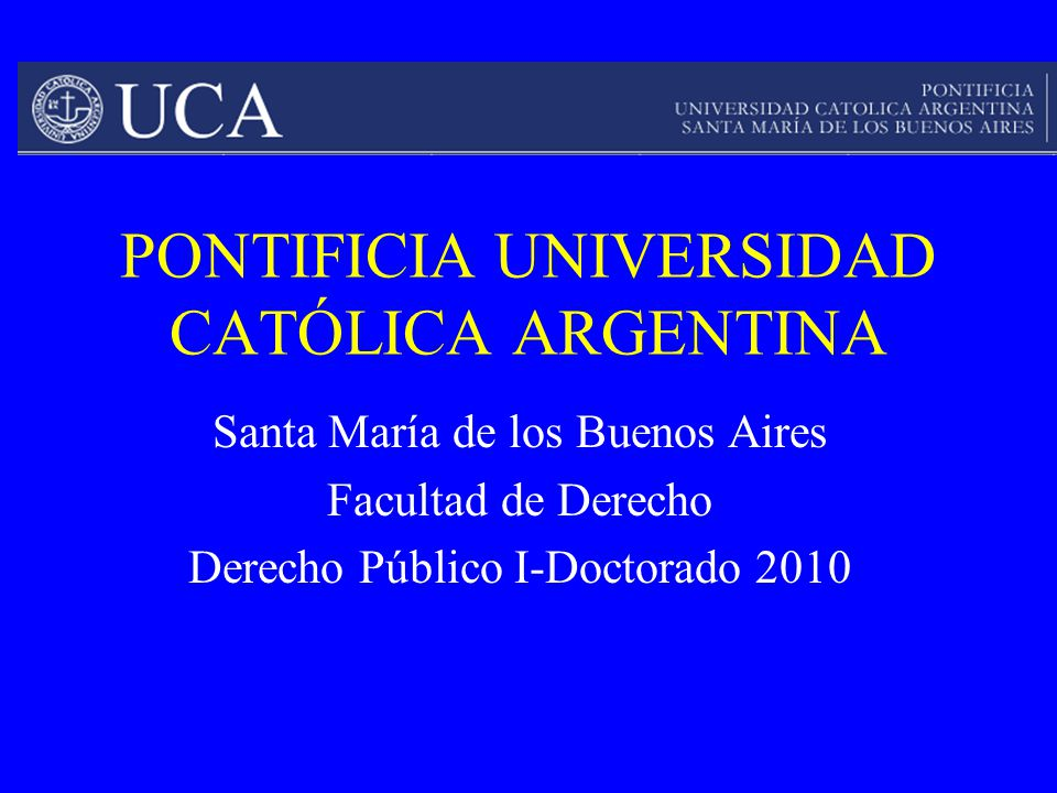 PONTIFICIA UNIVERSIDAD CATÓLICA ARGENTINA Santa María de los Buenos Aires Facultad de Derecho Derecho Público I-Doctorado 2010