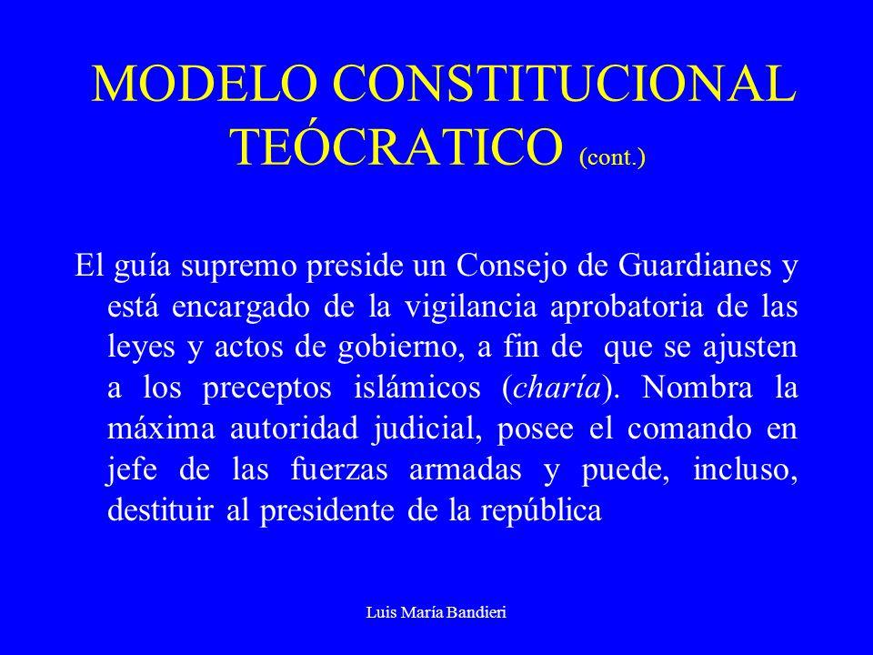 Luis María Bandieri MODELO CONSTITUCIONAL TEÓCRATICO (cont.) El guía supremo preside un Consejo de Guardianes y está encargado de la vigilancia aprobatoria de las leyes y actos de gobierno, a fin de que se ajusten a los preceptos islámicos (charía).