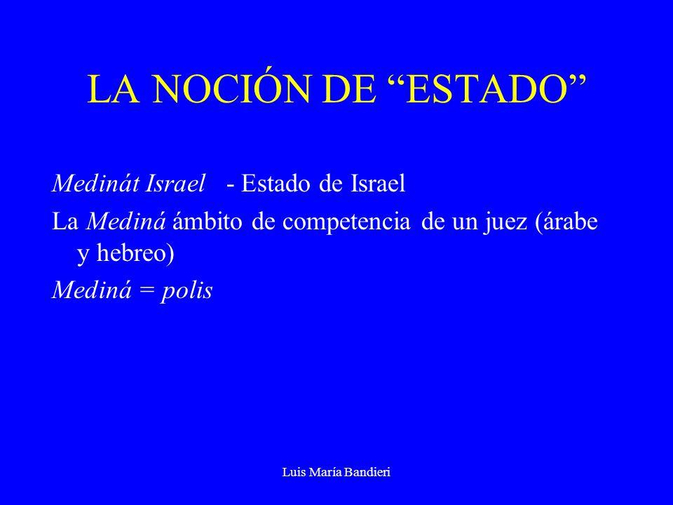 Luis María Bandieri LA NOCIÓN DE ESTADO Medinát Israel - Estado de Israel La Mediná ámbito de competencia de un juez (árabe y hebreo) Mediná = polis
