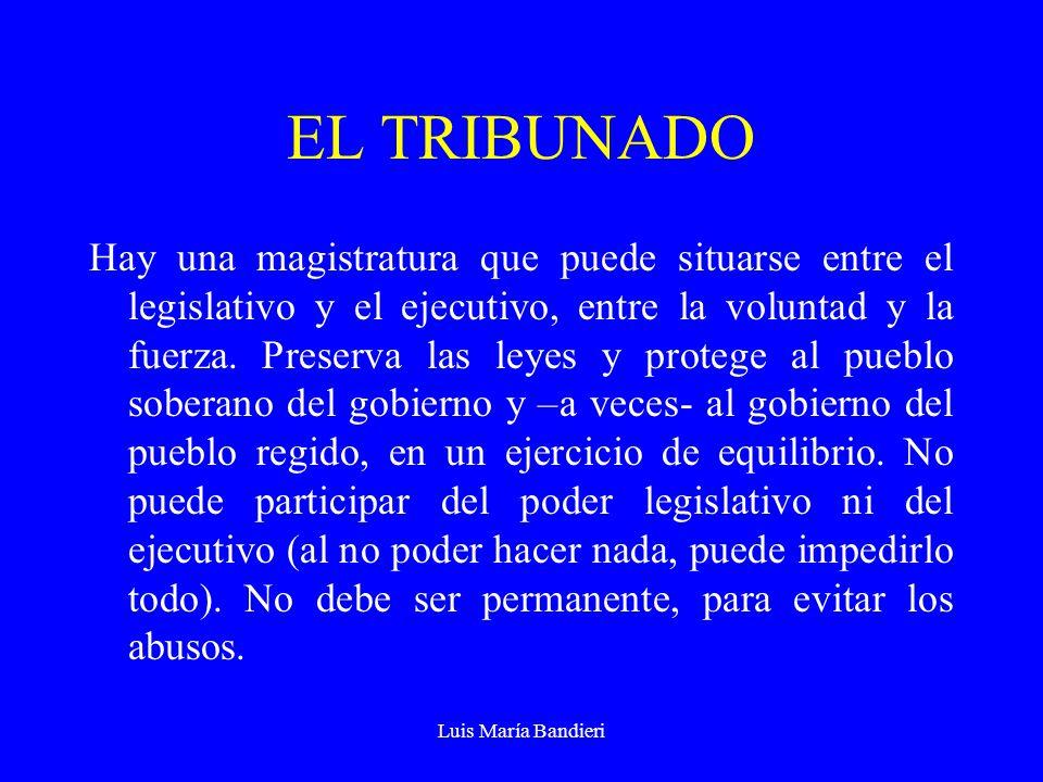 Luis María Bandieri EL TRIBUNADO Hay una magistratura que puede situarse entre el legislativo y el ejecutivo, entre la voluntad y la fuerza.