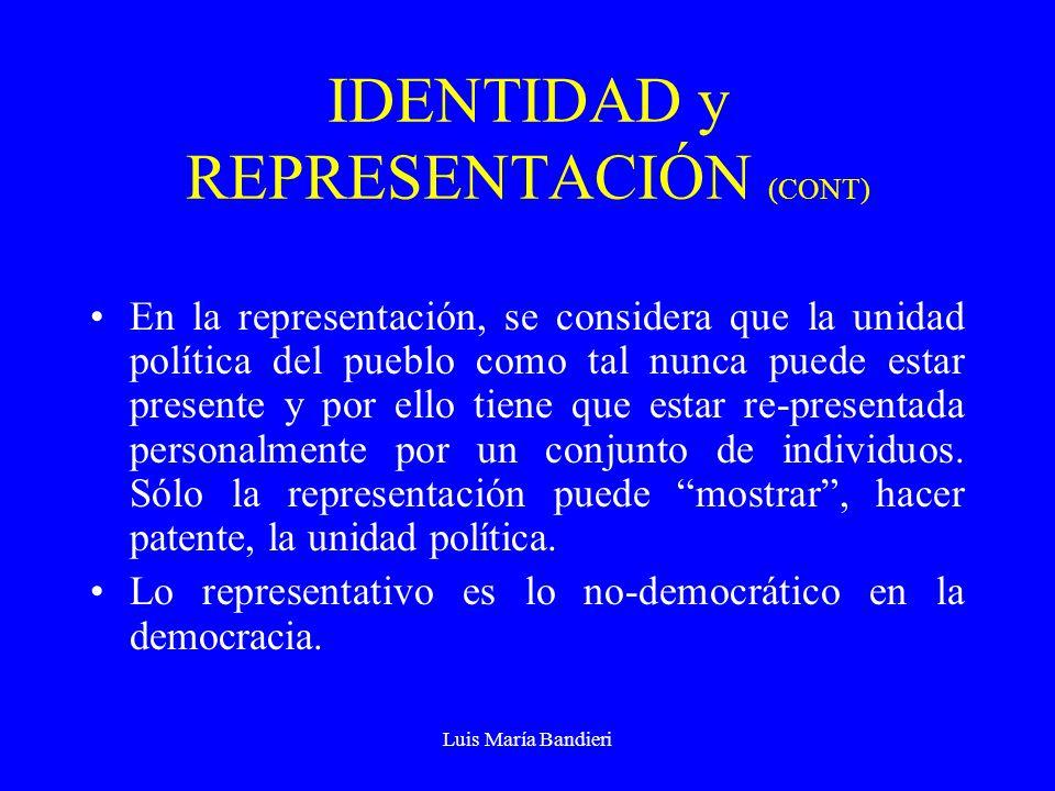 Luis María Bandieri IDENTIDAD y REPRESENTACIÓN (CONT) En la realidad de la vida política, no hay un Estado que pueda renunciar a todos los elementos estructurales del principio de identidad, como no lo hay que pueda renunciar a todos los elementos estructurales de la representación Identidad y representación no se excluyen entre sí.