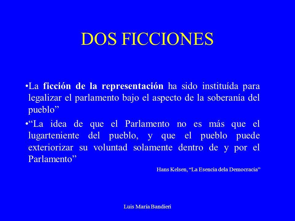 Luis María Bandieri DOS FICCIONES La ficción de la representación ha sido instituída para legalizar el parlamento bajo el aspecto de la soberanía del pueblo La idea de que el Parlamento no es más que el lugarteniente del pueblo, y que el pueblo puede exteriorizar su voluntad solamente dentro de y por el Parlamento Hans Kelsen, La Esencia dela Democracia