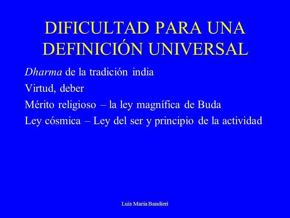 Luis María Bandieri DIFICULTAD PARA UNA DEFINICIÓN UNIVERSAL Dharma de la tradición india Virtud, deber Mérito religioso – la ley magnífica de Buda Ley cósmica – Ley del ser y principio de la actividad