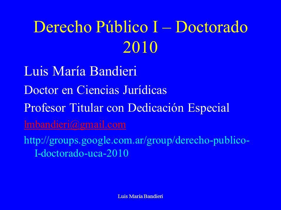 Luis María Bandieri Derecho Público I – Doctorado 2010 Luis María Bandieri Doctor en Ciencias Jurídicas Profesor Titular con Dedicación Especial lmbandieri@gmail.com http://groups.google.com.ar/group/derecho-publico- I-doctorado-uca-2010