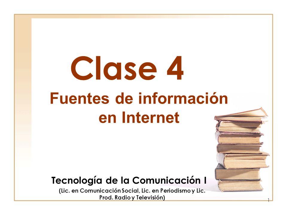 1 Clase 4 Fuentes de información en Internet Tecnología de la Comunicación I (Lic. en Comunicación Social, Lic. en Periodismo y Lic. Prod. Radio y Tel