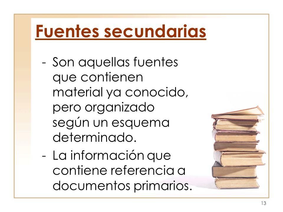 13 Fuentes secundarias -Son aquellas fuentes que contienen material ya conocido, pero organizado según un esquema determinado. -La información que con