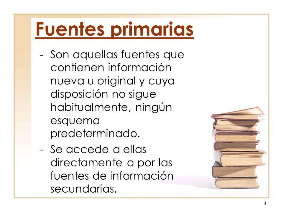 4 Fuentes primarias -Son aquellas fuentes que contienen información nueva u original y cuya disposición no sigue habitualmente, ningún esquema predete