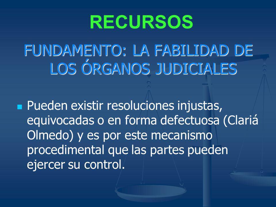 RECURSOS FUNDAMENTO: LA FABILIDAD DE LOS ÓRGANOS JUDICIALES Pueden existir resoluciones injustas, equivocadas o en forma defectuosa (Clariá Olmedo) y