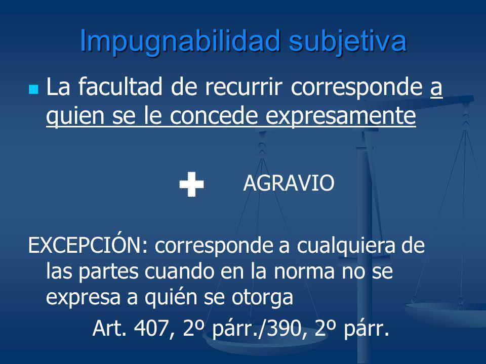 Impugnabilidad subjetiva La facultad de recurrir corresponde a quien se le concede expresamente AGRAVIO EXCEPCIÓN: corresponde a cualquiera de las par