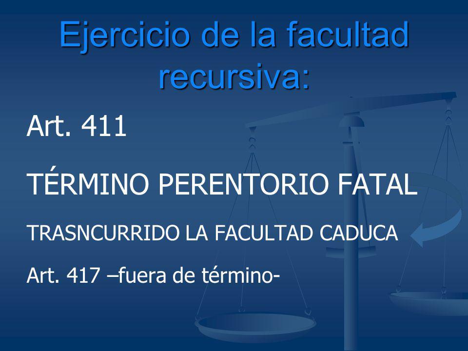 Art. 411 TÉRMINO PERENTORIO FATAL TRASNCURRIDO LA FACULTAD CADUCA Art. 417 –fuera de término- Ejercicio de la facultad recursiva: