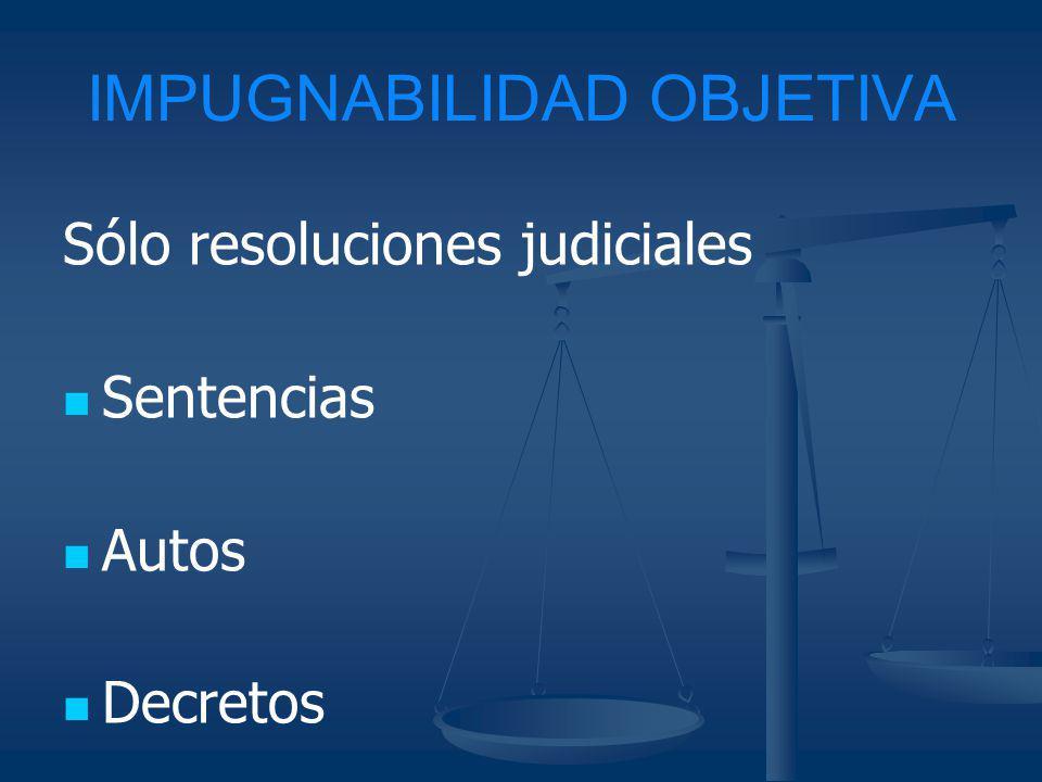 IMPUGNABILIDAD OBJETIVA Sólo resoluciones judiciales Sentencias Autos Decretos