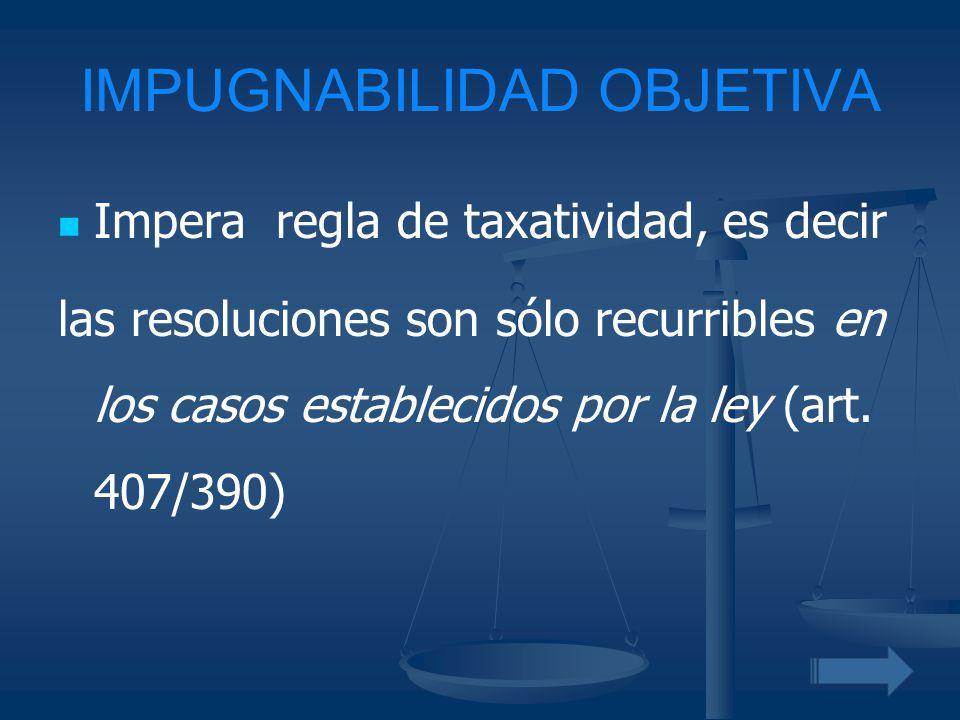 IMPUGNABILIDAD OBJETIVA Impera regla de taxatividad, es decir las resoluciones son sólo recurribles en los casos establecidos por la ley (art. 407/390