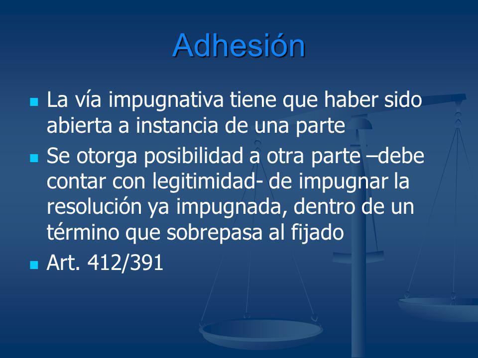 Adhesión La vía impugnativa tiene que haber sido abierta a instancia de una parte Se otorga posibilidad a otra parte –debe contar con legitimidad- de