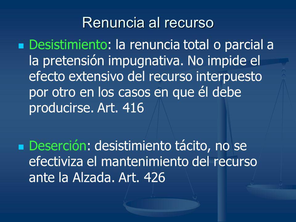 Renuncia al recurso Desistimiento: la renuncia total o parcial a la pretensión impugnativa. No impide el efecto extensivo del recurso interpuesto por