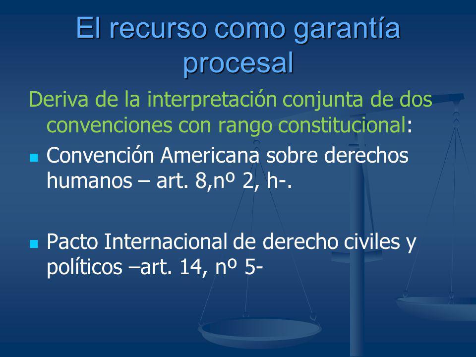 El recurso como garantía procesal Deriva de la interpretación conjunta de dos convenciones con rango constitucional: Convención Americana sobre derech