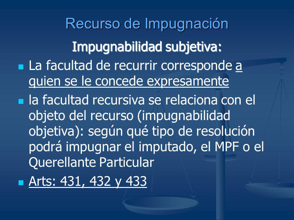 Recurso de Impugnación Impugnabilidad subjetiva: La facultad de recurrir corresponde a quien se le concede expresamente la facultad recursiva se relac