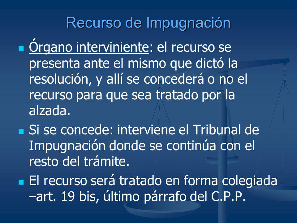 Recurso de Impugnación Órgano interviniente: el recurso se presenta ante el mismo que dictó la resolución, y allí se concederá o no el recurso para qu