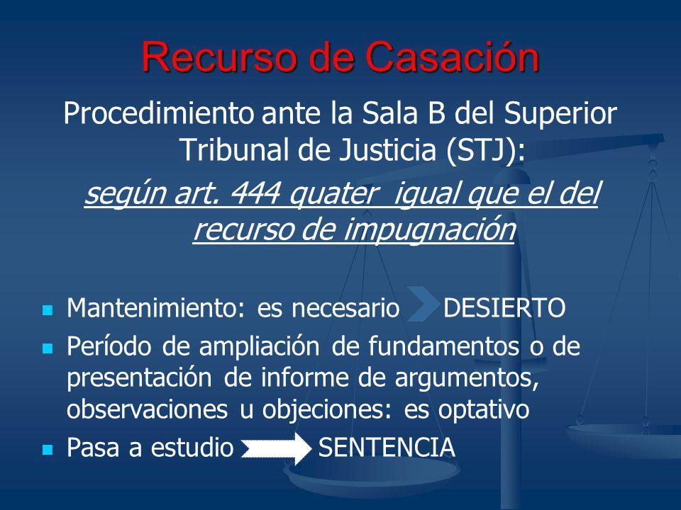 Recurso de Casación Procedimiento ante la Sala B del Superior Tribunal de Justicia (STJ): según art. 444 quater igual que el del recurso de impugnació