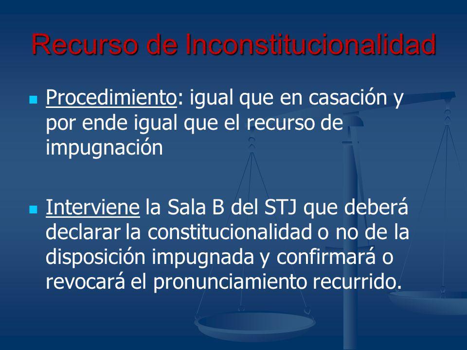 Recurso de Inconstitucionalidad Procedimiento: igual que en casación y por ende igual que el recurso de impugnación Interviene la Sala B del STJ que d