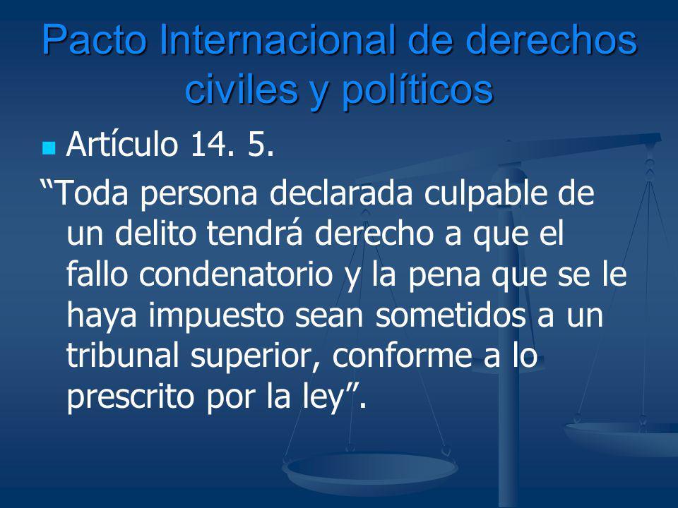 Pacto Internacional de derechos civiles y políticos Artículo 14. 5. Toda persona declarada culpable de un delito tendrá derecho a que el fallo condena